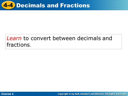 Learn to convert between decimals and fractions. Course 1 4-4 Decimals and Fractions.