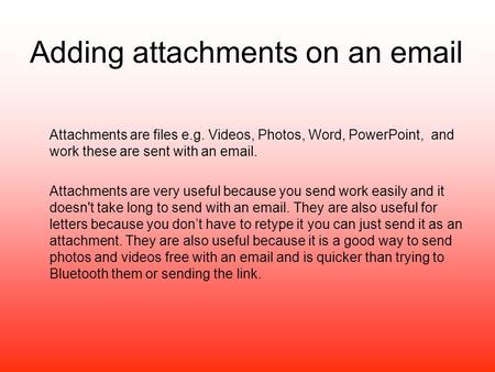 Adding attachments on an email Attachments are files e.g. Videos, Photos, Word, PowerPoint, and work these are sent with an email. Attachments are very.