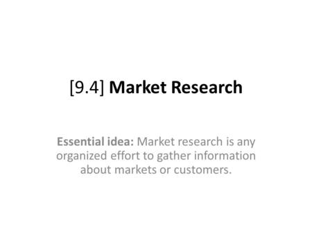 [9.4] Market Research Essential idea: Market research is any organized effort to gather information about markets or customers.