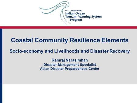 Coastal Community Resilience Elements Socio-economy and Livelihoods and Disaster Recovery Ramraj Narasimhan Disaster Management Specialist Asian Disaster.