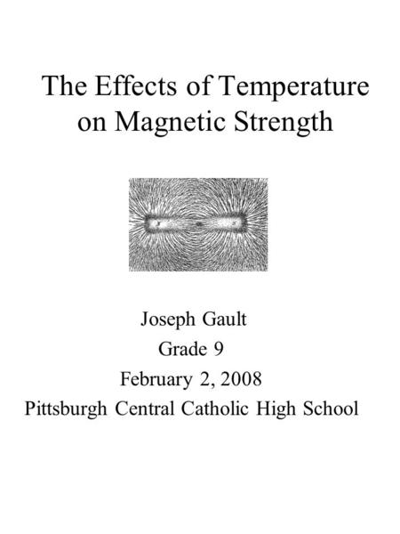 The Effects of Temperature on Magnetic Strength Joseph Gault Grade 9 February 2, 2008 Pittsburgh Central Catholic High School.