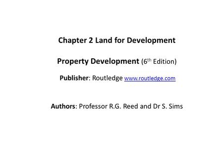 Chapter 2 Land for Development Property Development (6 th Edition) Publisher: Routledge www.routledge.comwww.routledge.com Authors: Professor R.G. Reed.
