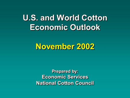 U.S. and World Cotton Economic Outlook November 2002 Prepared by: Economic Services National Cotton Council.