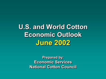 U.S. and World Cotton Economic Outlook June 2002 Prepared by: Economic Services National Cotton Council.