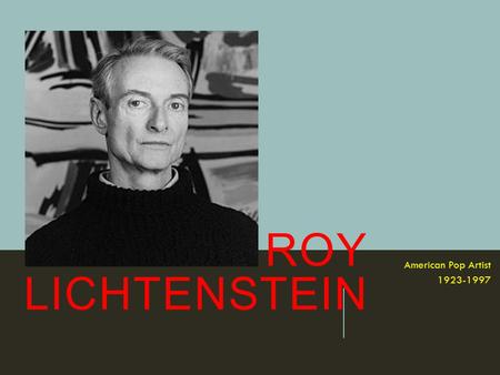 ROY LICHTENSTEIN American Pop Artist 1923-1997. AS A YOUNG BOY ROY DREW AND PAINTED, BUT HIS SCHOOL DID NOT OFFER ART CLASSES.