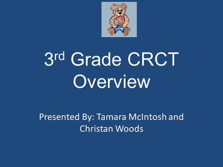 3 rd Grade CRCT Overview Presented By: Tamara McIntosh and Christan Woods.