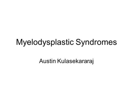 Myelodysplastic Syndromes Austin Kulasekararaj. Background and Why? Described in 1900 Defined as MDS only in 1982-abnormal clone (don't think it spreads.