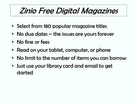 Zinio Free Digital Magazines Select from 180 popular magazine titles No due dates – the issues are yours forever No fine or fees Read on your tablet, computer,