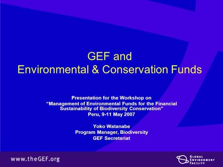 "GEF and Environmental & Conservation Funds Presentation for the Workshop on ""Management of Environmental Funds for the Financial Sustainability of Biodiversity."