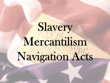 Slavery Mercantilism Navigation Acts. Mercantilism Main economic theory of the time National self-sufficiency by amassing gold & silver.