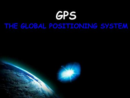 GPS THE GLOBAL POSITIONING SYSTEM. GPS It's in cars, boats, planes, tractors, golf carts, cell phones, shoes What is GPS?