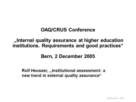 "RH/December 2005 OAQ/CRUS Conference ""Internal quality assurance at higher education institutions. Requirements and good practices"" Bern, 2 December 2005."