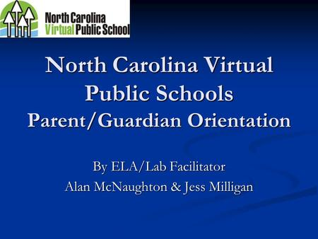 North Carolina Virtual Public Schools Parent/Guardian Orientation By ELA/Lab Facilitator Alan McNaughton & Jess Milligan.
