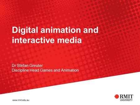 Digital animation and interactive media Dr Stefan Greuter Discipline Head Games and Animation.