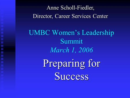 UMBC Women's Leadership Summit March 1, 2006 Preparing for Success Anne Scholl-Fiedler, Director, Career Services Center.