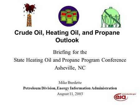 Crude Oil, Heating Oil, and Propane Outlook Briefing for the State Heating Oil and Propane Program Conference Asheville, NC Mike Burdette Petroleum Division,