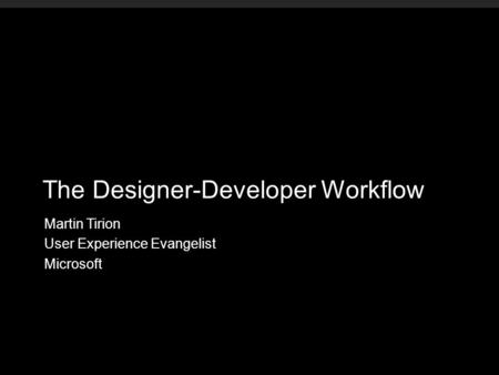 The Designer-Developer Workflow Martin Tirion User Experience Evangelist Microsoft.