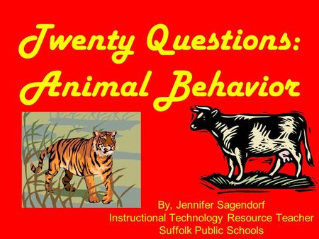 Twenty Questions: Animal Behavior By, Jennifer Sagendorf Instructional Technology Resource Teacher Suffolk Public Schools.