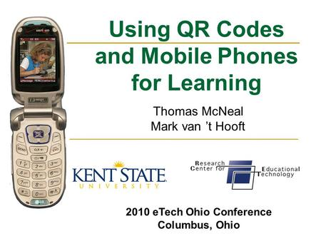Using QR Codes and Mobile Phones for Learning Thomas McNeal Mark van 't Hooft 2010 eTech Ohio Conference Columbus, Ohio.