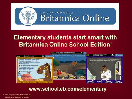 Elementary students start smart with Britannica Online School Edition! www.school.eb.com/elementary © 2006 Encyclopædia Britannica, Inc. Schools may duplicate.