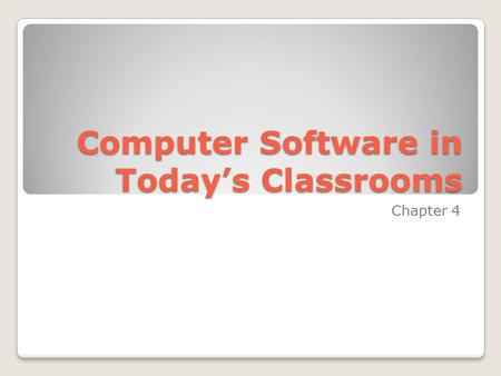 Computer Software in Today's Classrooms Chapter 4.