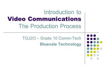 Introduction to Video Communications The Production Process TGJ2O – Grade 10 Comm-Tech Bluevale Technology.