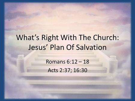 What's Right With The Church: Jesus' Plan Of Salvation Romans 6:12 – 18 Acts 2:37; 16:30.