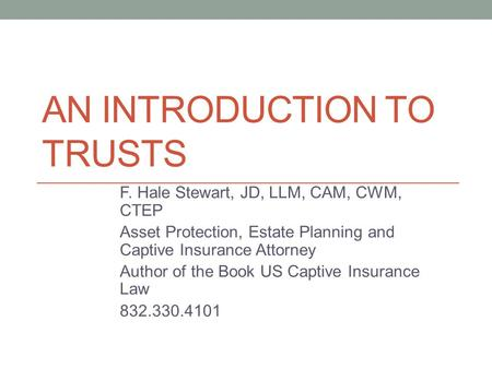 AN INTRODUCTION TO TRUSTS F. Hale Stewart, JD, LLM, CAM, CWM, CTEP Asset Protection, Estate Planning and Captive Insurance Attorney Author of the Book.