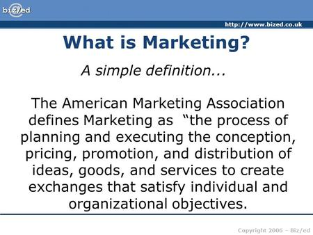 "Copyright 2006 – Biz/ed What is Marketing? A simple definition... The American Marketing Association defines Marketing as ""the."