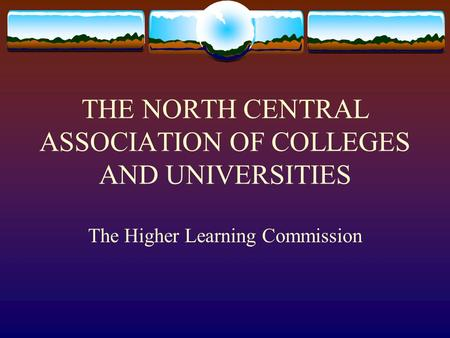 THE NORTH CENTRAL ASSOCIATION OF COLLEGES AND UNIVERSITIES The Higher Learning Commission.