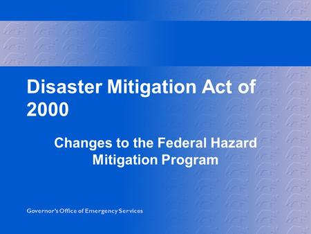 Governor's Office of Emergency Services Disaster Mitigation Act of 2000 Changes to the Federal Hazard Mitigation Program.