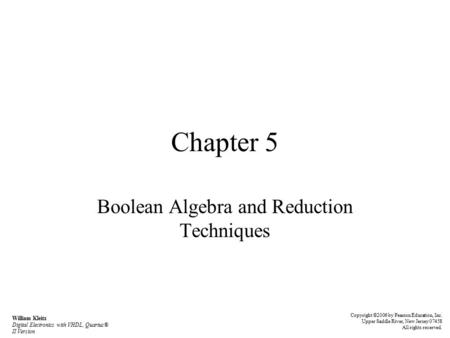 Chapter 5 Boolean Algebra and Reduction Techniques William Kleitz Digital Electronics with VHDL, Quartus® II Version Copyright ©2006 by Pearson Education,