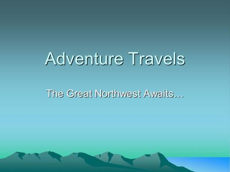 Adventure Travels The Great Northwest Awaits…. Welcome to Adventure Travels Imagine yourself skimming along the calm surface of Puget Sound in a kayak.