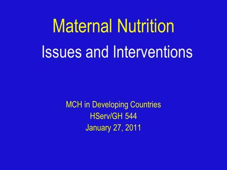 Maternal Nutrition Issues and Interventions MCH in Developing Countries HServ/GH 544 January 27, 2011.