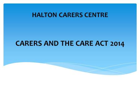 CARERS AND THE CARE ACT 2014 HALTON CARERS CENTRE.