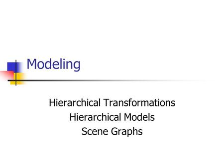 Hierarchical Transformations Hierarchical Models Scene Graphs