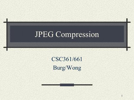 1 JPEG Compression CSC361/661 Burg/Wong. 2 Fact about JPEG Compression JPEG stands for Joint Photographic Experts Group JPEG compression is used with.jpg.