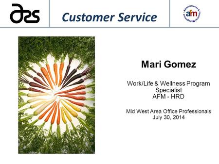 Mari Gomez Work/Life & Wellness Program Specialist AFM - HRD Mid West Area Office Professionals July 30, 2014 Customer Service.