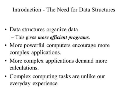 Introduction - The Need for Data Structures Data structures organize data –This gives more efficient programs. More powerful computers encourage more complex.