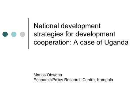 National development strategies for development cooperation: A case of Uganda Marios Obwona Economic Policy Research Centre, Kampala.