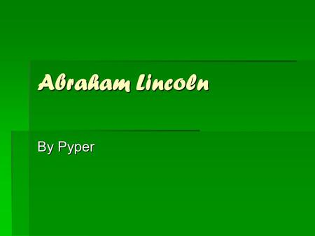 Abraham Lincoln By Pyper. Introduction AAAAbraham Lincoln was the 18th president. He had a hard childhood, but a good family. He and his family were.