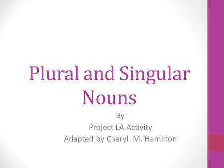 Plural and Singular Nouns By Project LA Activity Adapted by Cheryl M. Hamilton.