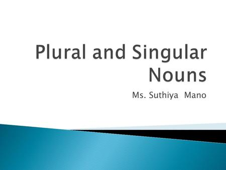 Ms. Suthiya Mano.  A plural form of a noun names more than one. It usually ends with s or es.