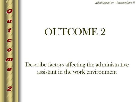 OUTCOME 2 Describe factors affecting the administrative assistant in the work environment.