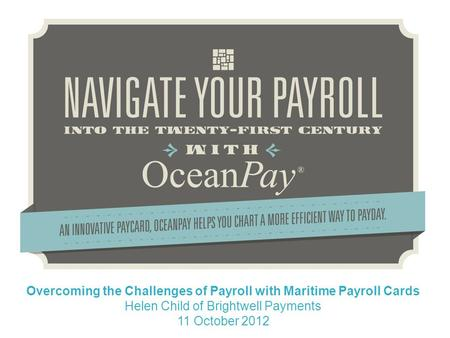 Overcoming the Challenges of Payroll with Maritime Payroll Cards Helen Child of Brightwell Payments 11 October 2012.