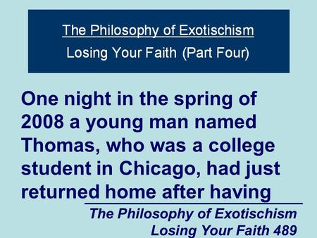 The Philosophy of Exotischism Losing Your Faith 489 One night in the spring of 2008 a young man named Thomas, who was a college student in Chicago, had.