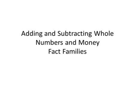 Adding and Subtracting Whole Numbers and Money Fact Families.