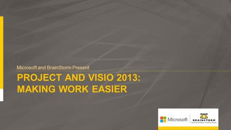 PROJECT AND VISIO 2013: MAKING WORK EASIER Microsoft and BrainStorm Present.