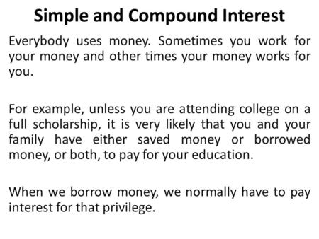 Simple and Compound Interest Everybody uses money. Sometimes you work for your money and other times your money works for you. For example, unless you.