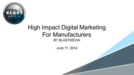 MONTH 201 High Impact Digital Marketing For Manufacturers BY BLASTMEDIA June 11, 2014.